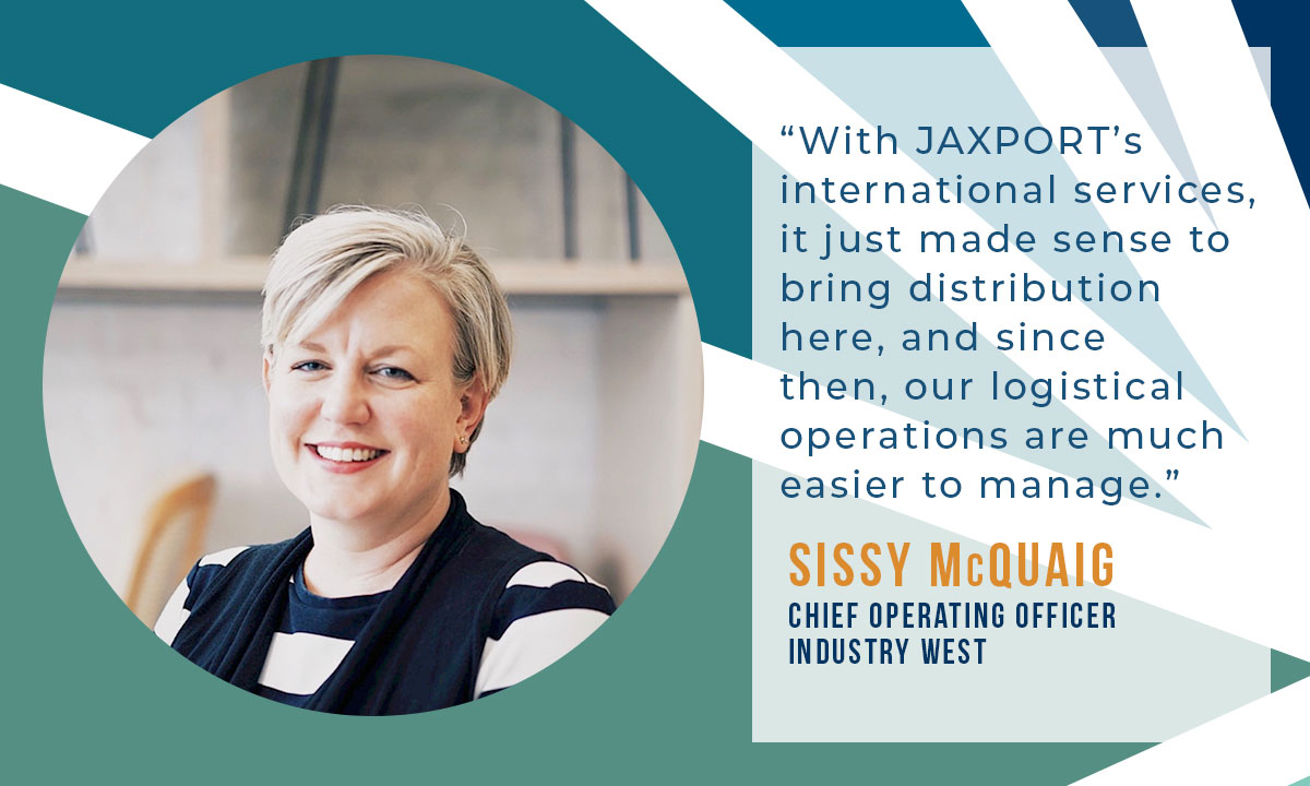 With JAXPORT international services, it just made sense to bring distribution here and since then, our logistical operations are much easier to manage. -Sissy McQuaig, IndustryWest COO